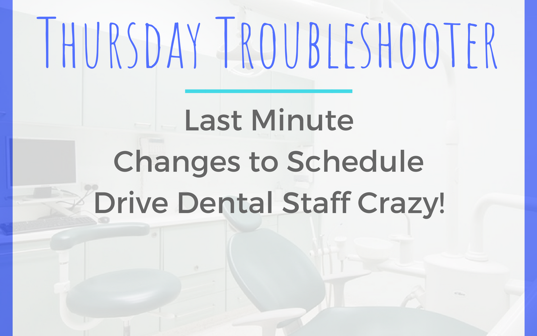 Thursday Troubleshooter: Last Minute Changes to Schedule Drive Dental Staff Crazy